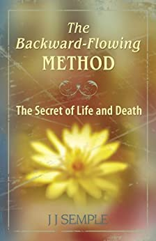 The Backward-Flowing Method: The Secret of Life and Death (English Edition) par [JJ Semple]