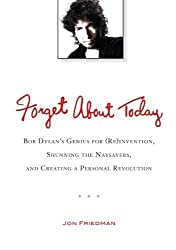 Forget About Today: Bob Dylan?s Genius for (Re)invention, Shunning the Naysayers, and Creating a Per sonal Revolution by Jon Friedman (2012-08-07)