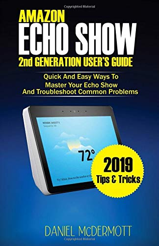 AMAZON ECHO SHOW 2nd GENERATION USER'S GUIDE: Quick And Easy Ways to Master Your Echo Show And Troubleshoot Common Problems