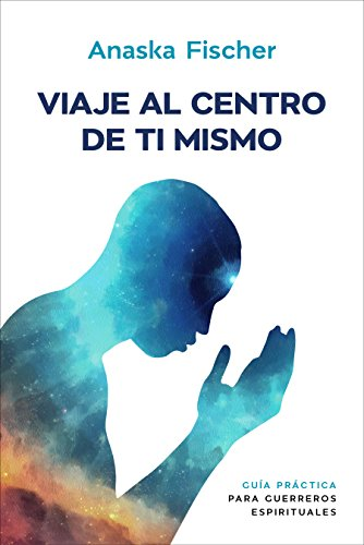 Viaje al centro de ti mismo: Guía práctica para guerreros espirituales