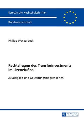 Rechtsfragen des Transferinvestments im Lizenzfußball: Zulaessigkeit und Gestaltungsmoeglichkeiten (Europaeische Hochschulschriften / European University ... Universitaires Européennes 5746)