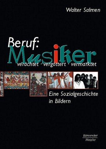 Beruf: Musiker: Verachtet - vergöttert - vermarktet. Eine Sozialgeschichte in Bildern