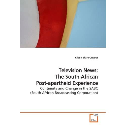 Television News: The South African Post-apartheid Experience: Continuity and Change in the SABC (South African Broadcasting Corporation) by Kristin Skare Orgeret (2009-04-21)