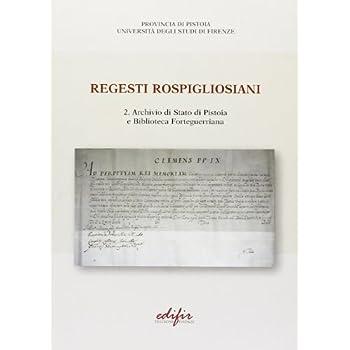 Regesti Rospigliosiani. Archivio Di Stato Di Pistoia E Biblioteca Forteguerriana