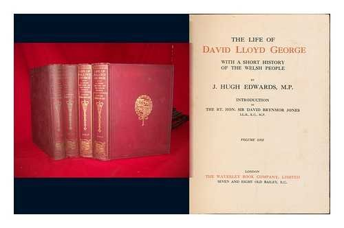 The Life of David Lloyd George : with a Short History of the Welsh People/by J. Hugh Edwards, M. P. Introduction by the Rt. Hon. Sir David Brynmor Jones