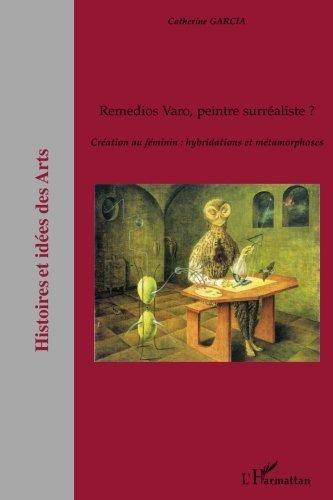 Remedios Varo, peintre surréaliste ? : Création au féminin : hybridations et métamorphoses (Histoire et idées des Arts) (French Edition)