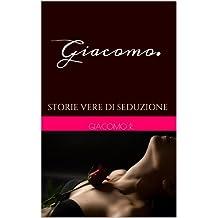 Giacomo.: STORIE VERE DI SEDUZIONE (Italian Edition)