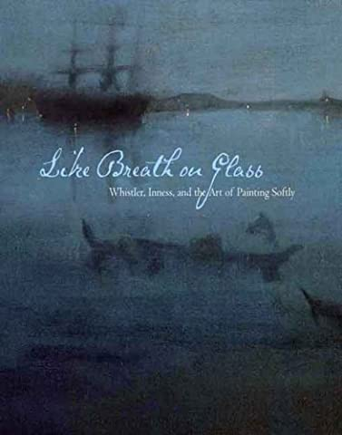 Like Breath on Glass: Whistler, Inness, and the Art of Painting Softly (Sterling & Francine Clark Art Institute) by Marc Simpson (2008-06-17)