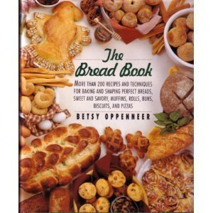 The Bread Book: More Than 200 Recipes and Techniques for Baking and Shaping Perfect Breads, Sweet and Savory Muffins, Rolls, Buns, Biscuits, and Piz by Oppenneer, Betsy (1994) Hardcover