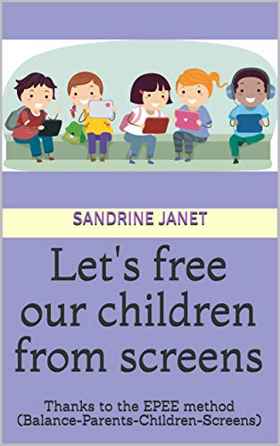 Lets free our children from screens: Thanks to the EPEE method ...