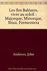 Les îles Baléares, vivre au soleil : Majorque, Minorque, Ibiza, Formentera