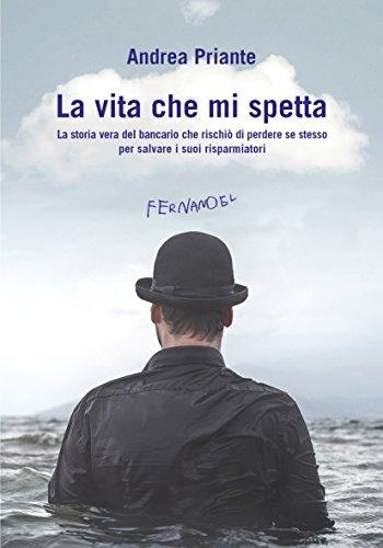 La vita che mi spetta: La storia vera del bancario che rischiò di perdere se stesso per salvare i suoi risparmiatori (Fernandel) di Andrea Priante
