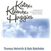 Kotex, Kleenex, Huggies: Kimberly-Clark and the Consumer Revolution in American Business