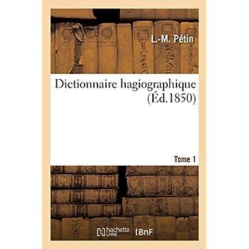 Dictionnaire hagiographique, ou Vie des saints et des bienheureux honorés. Tome 1: en tout temps et en tous lieux depuis la naissance du christianisme jusqu'à nos jours...