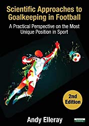 Scientific Approaches to Goalkeeping in Football: A Practical Perspective on the Most Unique Position in Sport [Second Edition]