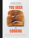 You Suck at Cooking: The Absurdly Practical Guide to Sucking Slightly Less at Making Food: A Cookbook - You Suck at Cooking