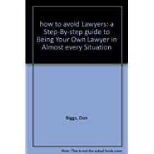 how to avoid Lawyers: a Step-By-step guide to Being Your Own Lawyer in Almost every Situation
