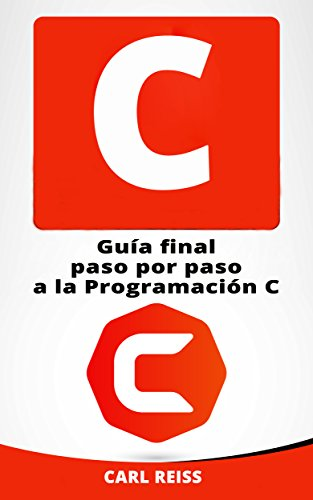 C: Guía final paso por paso a la Programación C (Programming in C en Español/ Programming in C in Spanish) por Carl Reiss