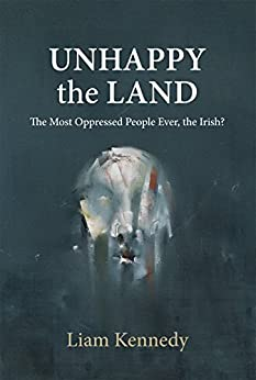 Unhappy the Land: The Most Oppressed People Ever, the Irish? by [Kennedy, Liam]