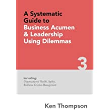 A Systematic Guide to Business Acumen and Leadership using Dilemmas: Includes Organizational Health, Agility, Resilience and Crisis Management: Volume 3 (The Systematic Guides Series)