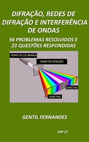 DIFRAÇÃO, REDES DE DIFRAÇÃO E INTERFERÊNCIAS DE ONDAS LUMINOSAS: 56 PROBLEMAS RESOLVIDOS E 23 QUESTÕES RESPONDIDAS (Portuguese Edition) por GENTIL FERNANDES