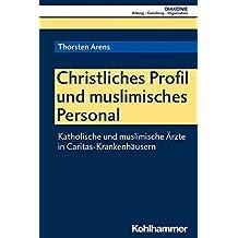 Christliches Profil und muslimisches Personal: Katholische und muslimische Ärzte in Caritas-Krankenhäusern (DIAKONIE, Band 20)