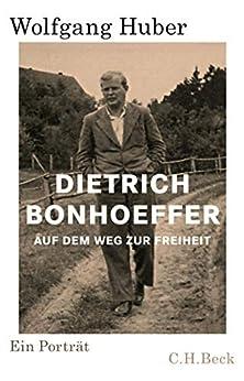 Wolfgang Huber - Dietrich Bonhoeffer: Auf dem Weg zur Freiheit