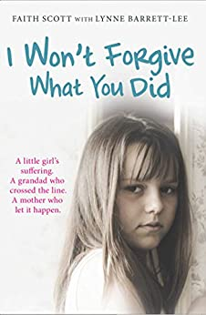 I Won't Forgive What You Did: A little girl's suffering. A mother who let it happen by [Scott, Faith]