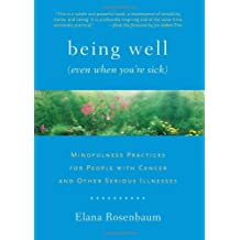 Being Well (Even When You're Sick): Mindfulness Practices for People with Cancer and Other Serious Illnesses by Elana Rosenbaum (2012-06-12)