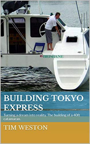 Building Tokyo Express: Turning a dream into reality. The building of a 40ft catamaran. (English Edition)