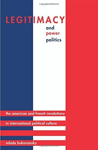 Legitimacy and Power Politics: The American and French Revolutions in International Political Culture (Princeton Studies in International History and Politics) by Mlada Bukovansky (2010-01-10)