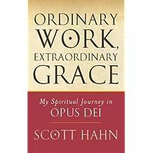 Ordinary Work, Extraordinary Grace: My Spiritual Journey in Opus Dei by Scott Hahn (2007-04-01)