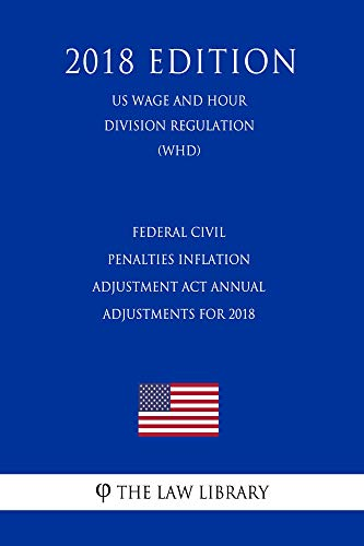 Federal Civil Penalties Inflation Adjustment Act Annual Adjustments for 2018 (US Wage and Hour Division Regulation) (WHD) (2018 Edition) (English Edition)