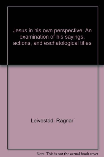 JESUS IN HIS OWN PERSPECTIVE an examination of His sayings, actions, and eschatological titles