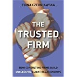 The Trusted Firm: How Consulting Firms Build Successful Client Relationships by Fiona Czerniawska (2006-12-15)