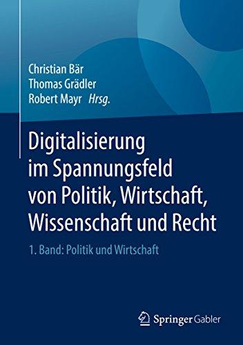 Digitalisierung im Spannungsfeld von Politik, Wirtschaft, Wissenschaft und Recht: 1. Band: Politik und Wirtschaft