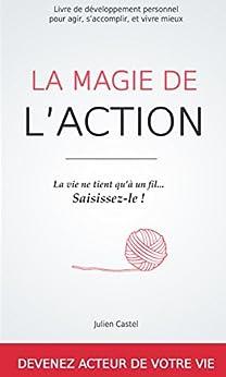 La Magie de l'action: Le livre de développement personnel pour agir, s'accomplir et vivre mieux par [Castel, Julien]