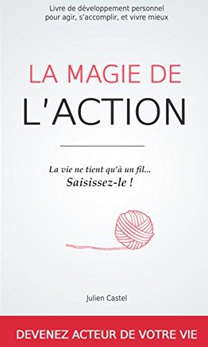 La Magie de l'action: Le livre de développement personnel pour agir, s'accomplir et vivre mieux par Julien Castel