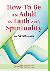 How to Be an Adult in Faith and Spirituality: Live Retreat Recording by David Richo (2012-04-02)
