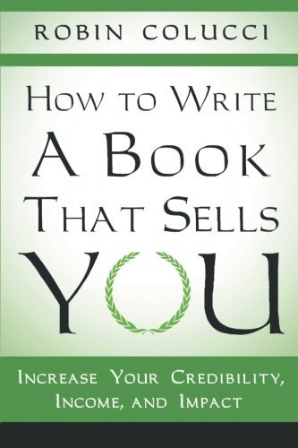 How to Write a Book That Sells You: Increase Your Credibility, Income, and Impact by Robin Colucci (2013-11-26)