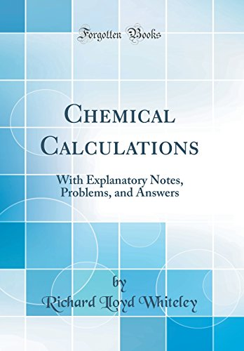 Chemical Calculations: With Explanatory Notes, Problems, and Answers (Classic Reprint) por Richard Lloyd Whiteley
