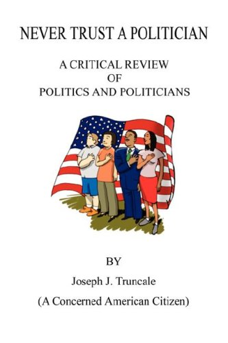 Never Trust a Politician: A Critical Review of Politics and Politicians por Joseph J. Truncale