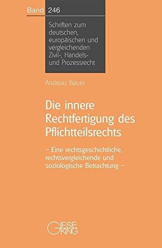 Die innere Rechtfertigung des Pflichtteilsrechts: Eine rechtsgeschichtliche, Rechtsvergleichende und soziologische Betrachtung (Schriften zum ... Zivil-, Handels- und Prozessrecht)