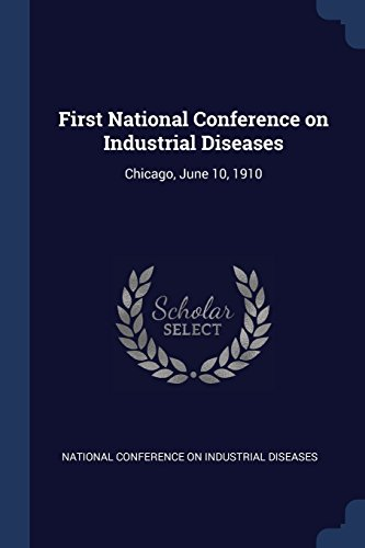Read eBook Online First National Conference on Industrial Diseases: Chicago, June 10, 1910