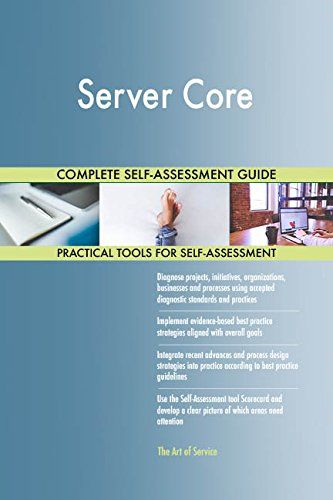 Server Core All-Inclusive Self-Assessment - More than 720 Success Criteria, Instant Visual Insights, Comprehensive Spreadsheet Dashboard, Auto-Prioritized for Quick Results -