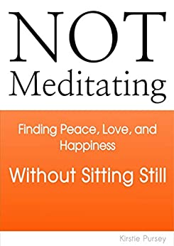 Not Meditating: Finding Peace, Love and Happiness Without Sitting Still by [Pursey, Kirstie]