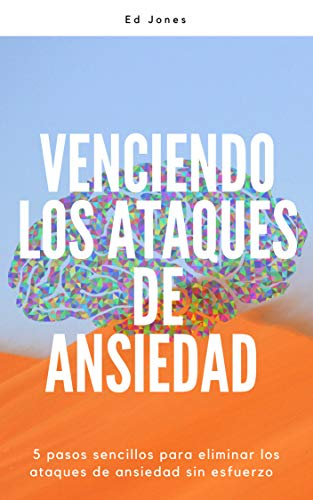 Venciendo los Ataques de Ansiedad (Beating Panic Attacks: Spanish Edition): 5 pasos sencillos para eliminar los ataques de ansiedad sin esfuerzo por Ed Jones