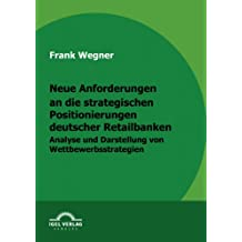 Neue Anforderungen an die strategischen Positionierungen deutscher Retailbanken: Analyse und Darstellung von Wettbewerbsstrategien