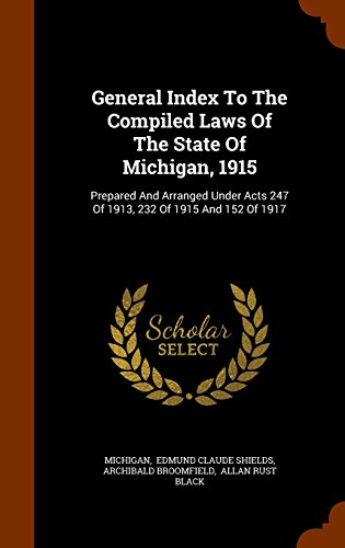 General Index To The Compiled Laws Of The State Of Michigan, 1915: Prepared And Arranged Under Acts 247 Of 1913, 232 Of 1915 And 152 Of 1917