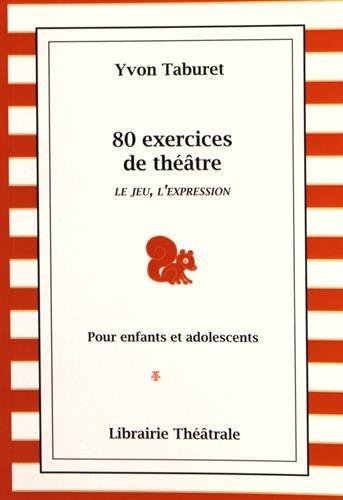 80 exercices de théâtre : pour enfants et adolescents : le jeu, l'expression / Yvon Taburet.- Paris : Librairie théâtrale , DL 2016, cop.2016 (93-Montreuil : Impr. STIPA)